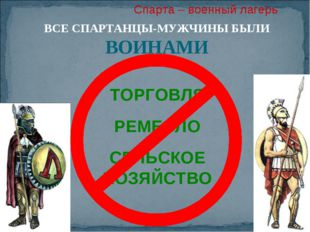 Спарта – военный лагерь ВСЕ СПАРТАНЦЫ-МУЖЧИНЫ БЫЛИ ВОИНАМИ ТОРГОВЛЯ РЕМЕСЛО С