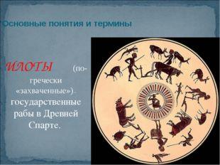 Основные понятия и термины ИЛОТЫ (по-гречески «захваченные») – государственны