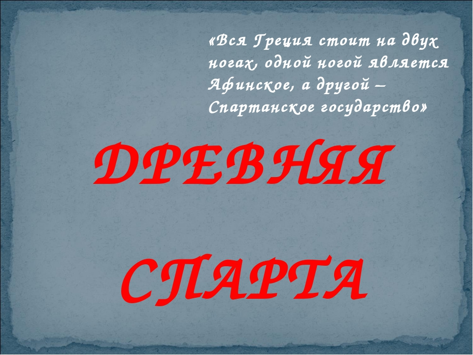 ДРЕВНЯЯ СПАРТА «Вся Греция стоит на двух ногах, одной ногой является Афинское...