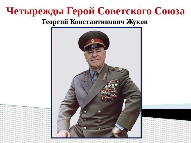 Четырежды Герой Советского Союза Георгий Константинович Жуков