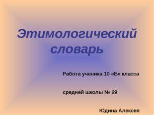 Этимологический словарь Работа ученика 10 «Б» класса средней школы № 29 Юдина