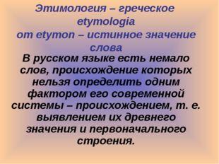 Этимология – греческое etymologia от etymon – истинное значение слова В русск