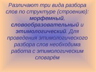 Различают три вида разбора слов по структуре (строению): морфемный, словообра