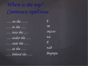 Where is the toy? Соотнеси предлоги …. on the ….. …. in the …. …. into the ….