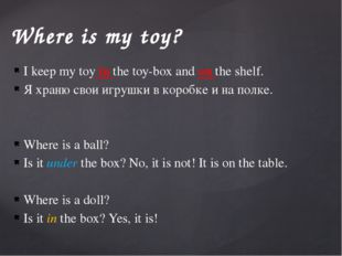 Where is my toy? I keep my toy in the toy-box and on the shelf. Я храню свои
