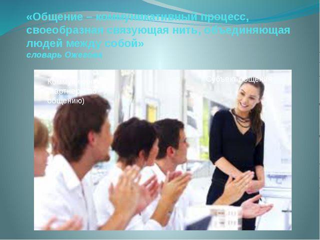 «Общение – коммуникативный процесс, своеобразная связующая нить, объединяющая...