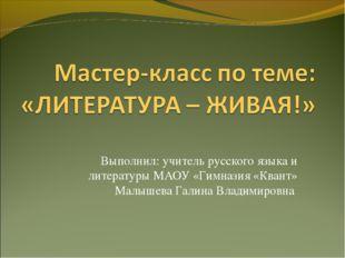 Выполнил: учитель русского языка и литературы МАОУ «Гимназия «Квант» Малышева