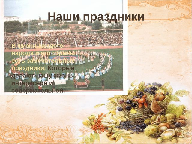 Наши праздники В жизни каждого народа и его страны есть замечательные праздн...