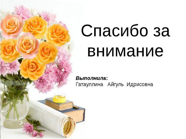Выполнила:   Гатауллина   Айгуль  Идрисовна Спасибо за внимание