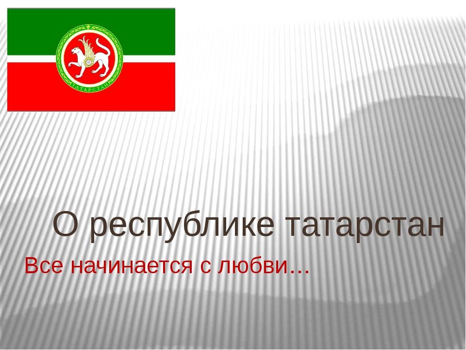 Все начинается с любви… О республике татарстан