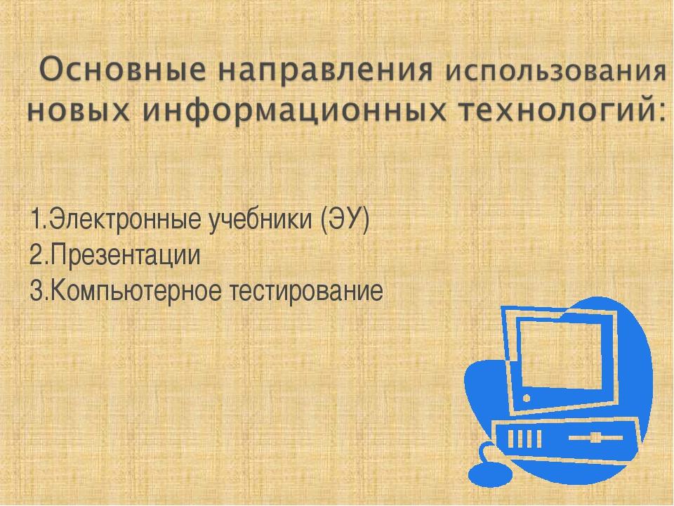 1.Электронные учебники (ЭУ) 2.Презентации 3.Компьютерное тестирование