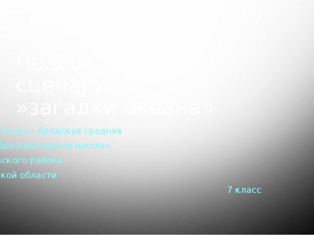Подготовлена к сценарию: »загадки океана» Мбоу»Русско – бродская средняя обще...