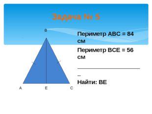 Задача № 5 Периметр АВС = 84 см Периметр ВСЕ = 56 см ____________________ Най