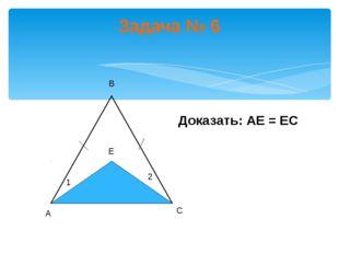 Задача № 6 Доказать: АЕ = ЕС А В С Е 1 2