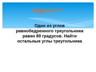 Задача № 7 Один из углов равнобедренного треугольника равен 80 градусов. Найт