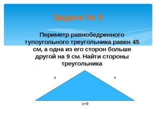 Задача № 9 Периметр равнобедренного тупоугольного треугольника равен 45 см, а