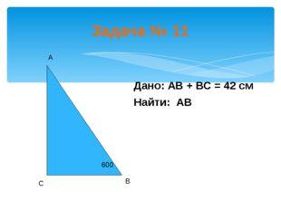Задача № 11 Дано: АВ + ВС = 42 см Найти: АВ А В С 600