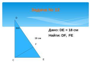 Задача № 12 D Дано: DE = 18 см Найти: DF, FE С Е F 300 18 см