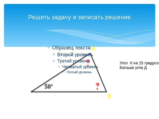 Решить задачу и записать решение Угол К на 15 градусов Больше угла Д