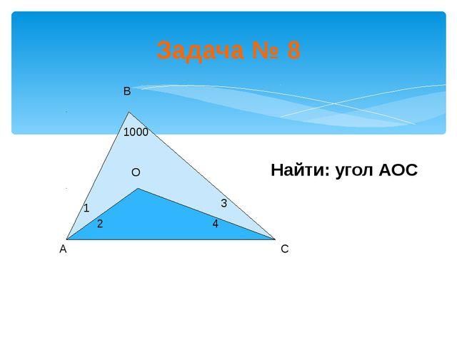 Задача № 8 Найти: угол АОС 1 2 3 4 1000 А В С О
