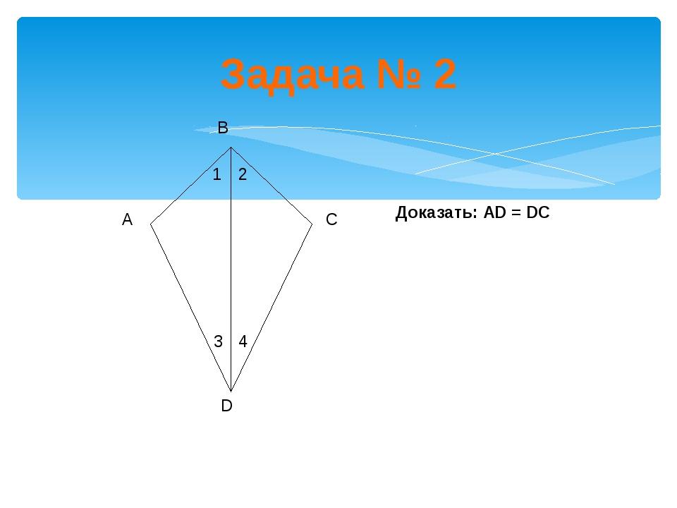 Задача № 2 В Доказать: АD = DС 1 2 3 4 А С D