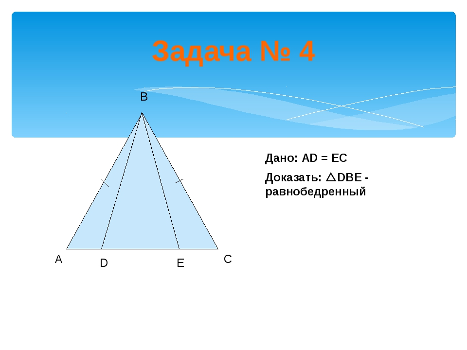 Задача № 4 Дано: АD = ЕС Доказать: DBE - равнобедренный А В С D E