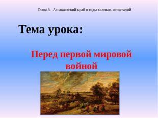 Перед первой мировой войной Тема урока: Глава 3. Азнакаевский край в годы вел