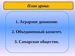 1. Аграрное движение. 2. Объединенный комитет. 3. Самарское общество. План у