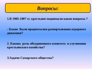 1.В 1905-1907 гг. крестьяне поднимали какие вопросы ? - Какие были предпосылк