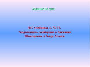§17 учебника, с. 73-77, *подготовить сообщение о Закизяне Шахгараеве и Хади А