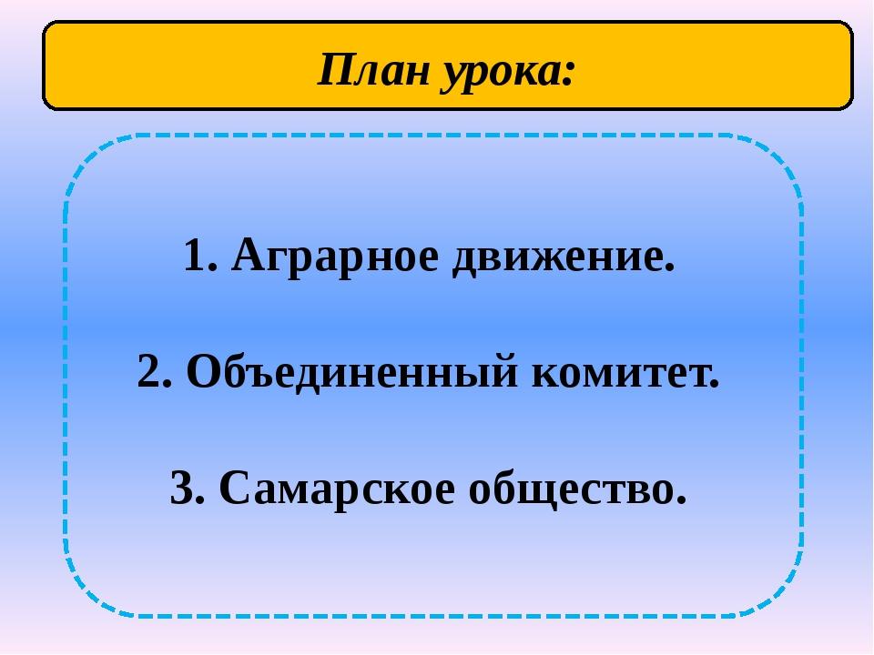 1. Аграрное движение. 2. Объединенный комитет. 3. Самарское общество. План у...