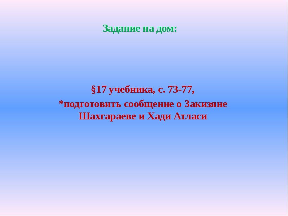 §17 учебника, с. 73-77, *подготовить сообщение о Закизяне Шахгараеве и Хади А...