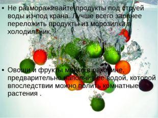 Не размораживайте продукты под струей воды из-под крана. Лучше всего заранее