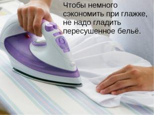 Чтобы немного сэкономить при глажке, не надо гладить пересушенное бельё.