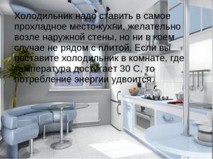 Холодильник надо ставить в самое прохладное место кухни, желательно возле на