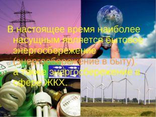 В настоящее время наиболее насущным является бытовое энергосбережение (энерго