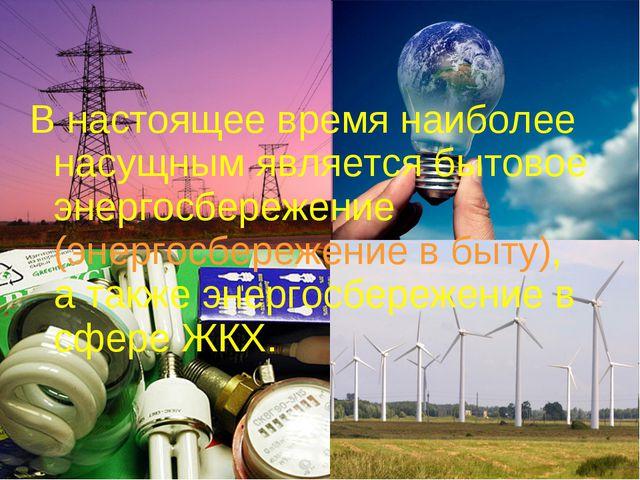 В настоящее время наиболее насущным является бытовое энергосбережение (энерго...