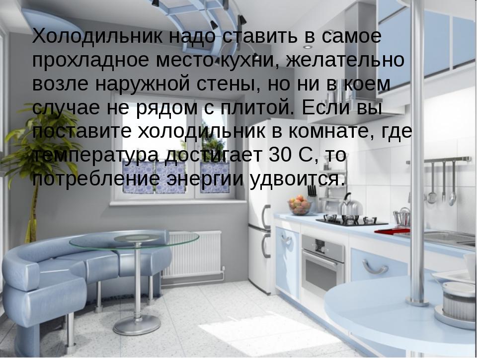 Холодильник надо ставить в самое прохладное место кухни, желательно возле на...