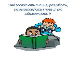Учні засвоюють знання, розуміють, запам'ятовують і правильно відтворюють їх