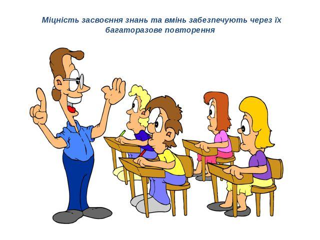 Міцність засвоєння знань та вмінь забезпечують через їх багаторазове повторе...