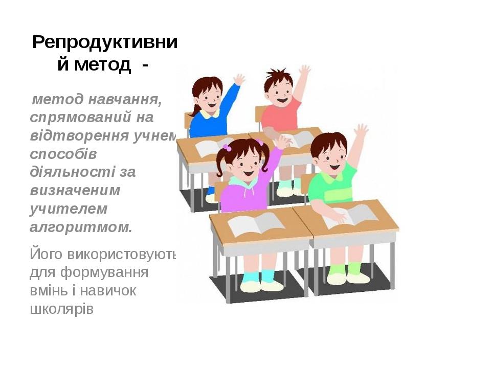 Репродуктивний метод - метод навчання, спрямований на відтворення учнем спосо...