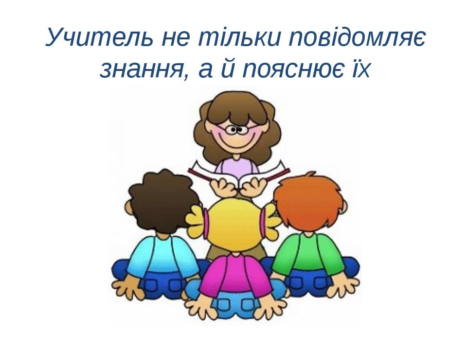 Учитель не тільки повідомляє знання, а й пояснює їх