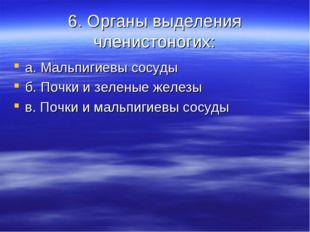 6. Органы выделения членистоногих: а. Мальпигиевы сосуды б. Почки и зеленые ж