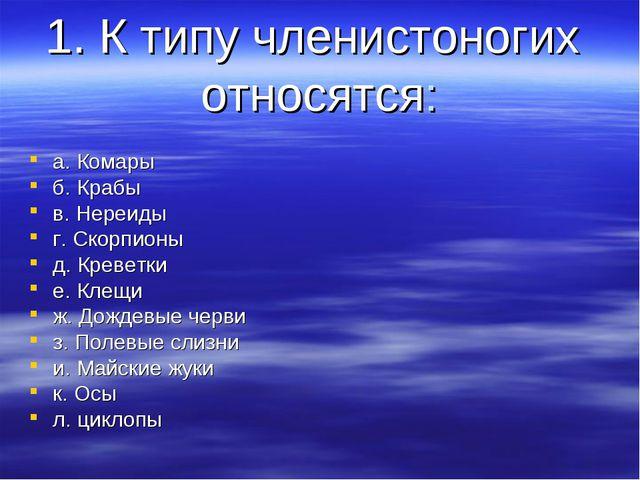 1. К типу членистоногих относятся: а. Комары б. Крабы в. Нереиды г. Скорпионы...
