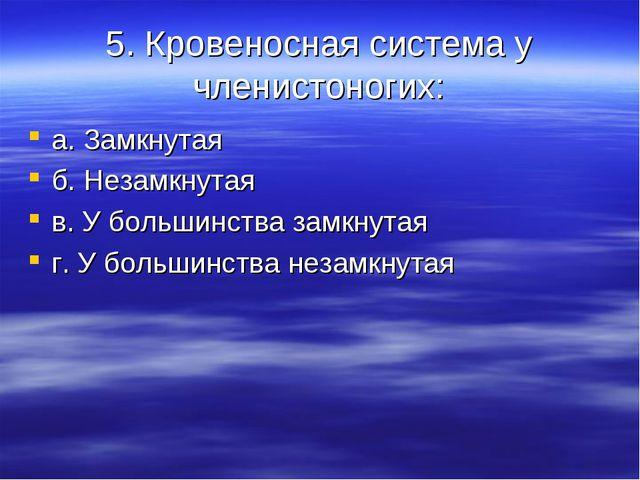5. Кровеносная система у членистоногих: а. Замкнутая б. Незамкнутая в. У боль...