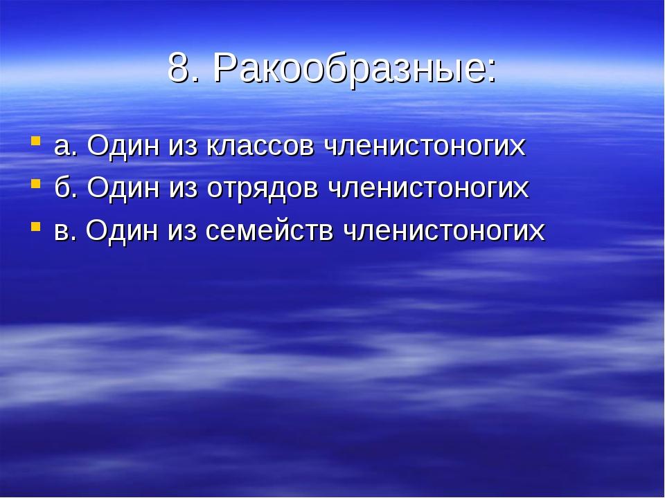 8. Ракообразные: а. Один из классов членистоногих б. Один из отрядов членисто...