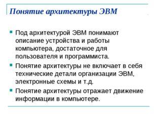 Понятие архитектуры ЭВМ Под архитектурой ЭВМ понимают описание устройства и р