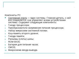 Компонеты PC Системная плата — ядро системы. Главная деталь, с ней все соедин
