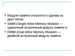 Модули памяти относятся к одному из двух типов: SIMM (Single Inline Memory Mo