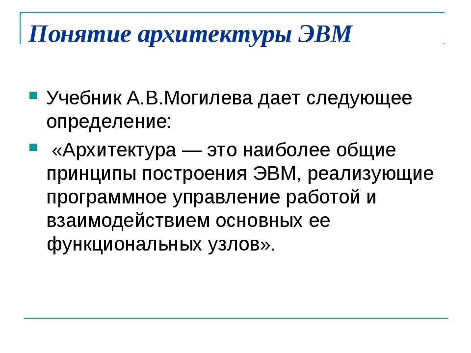 Понятие архитектуры ЭВМ Учебник А.В.Могилева дает следующее определение: «Арх...